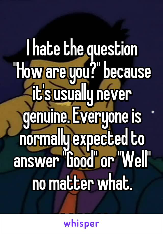 """I hate the question """"How are you?"""" because it's usually never genuine. Everyone is normally expected to answer """"Good"""" or """"Well"""" no matter what."""