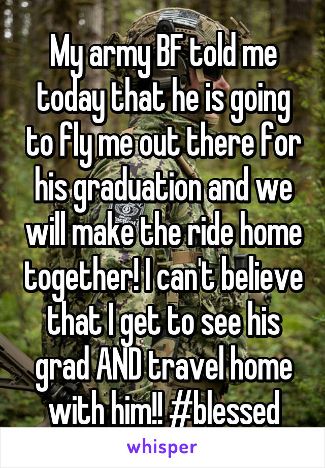 My army BF told me today that he is going to fly me out there for his graduation and we will make the ride home together! I can't believe that I get to see his grad AND travel home with him!! #blessed