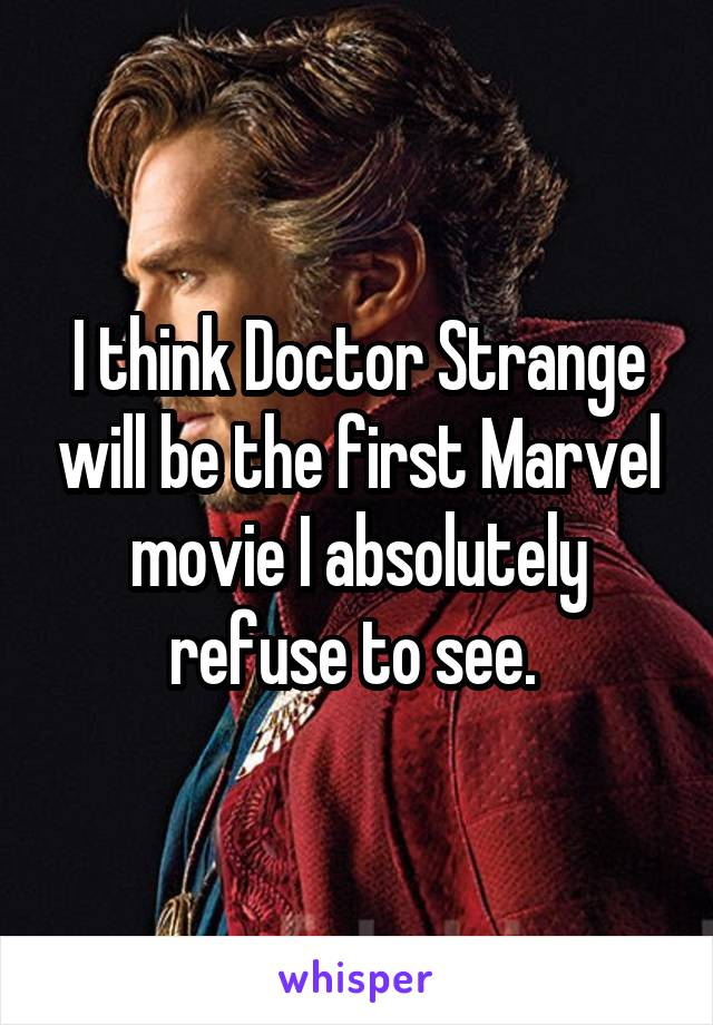 I think Doctor Strange will be the first Marvel movie I absolutely refuse to see.