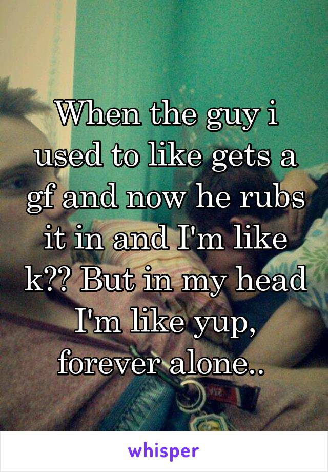When the guy i used to like gets a gf and now he rubs it in and I'm like k?? But in my head I'm like yup, forever alone..