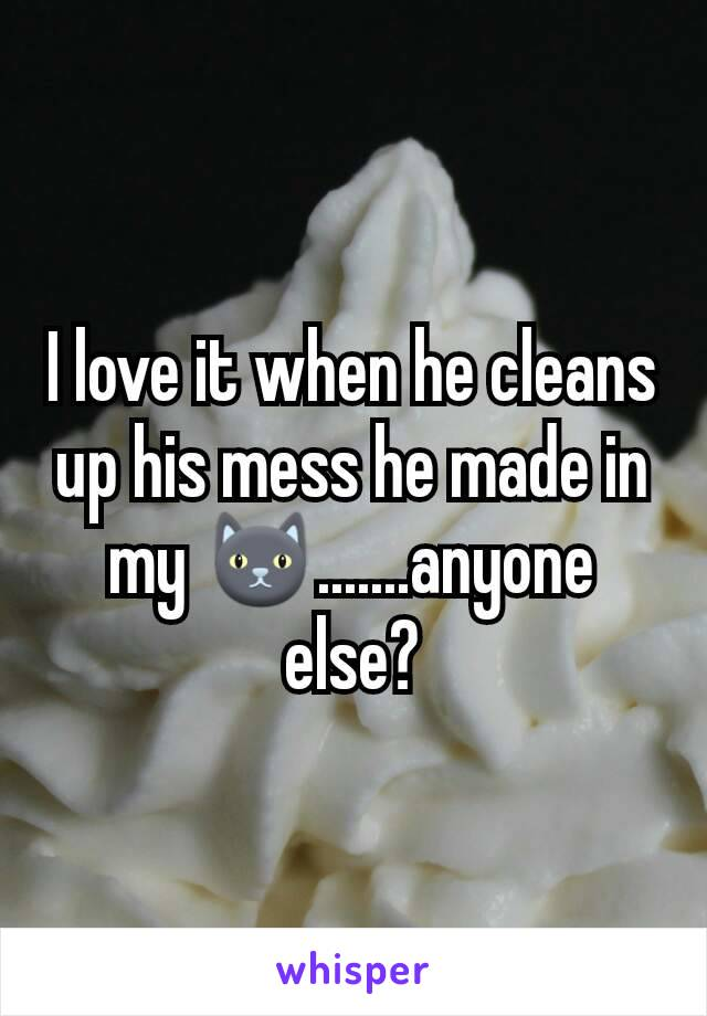 I love it when he cleans up his mess he made in my 🐱.......anyone else?