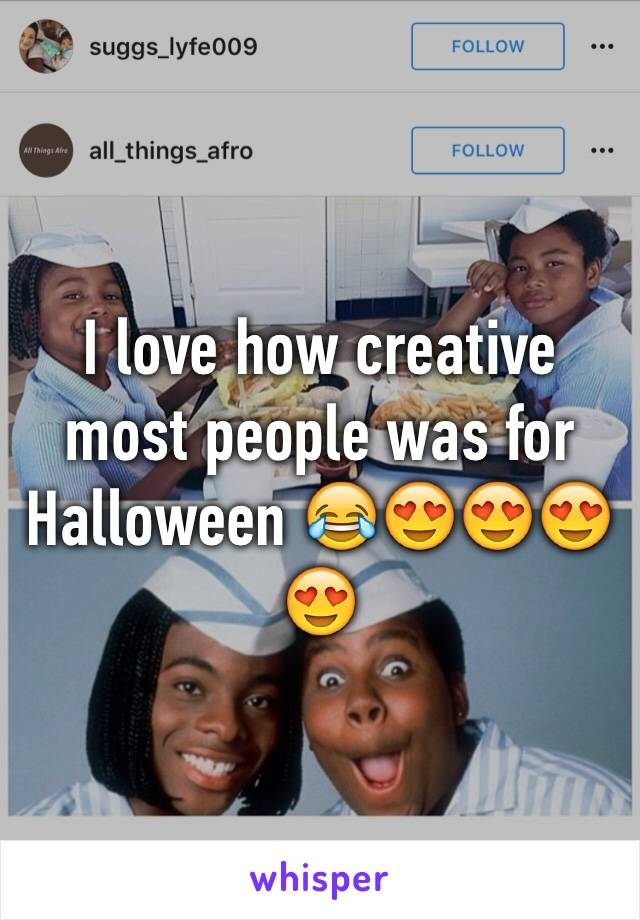 I love how creative most people was for Halloween 😂😍😍😍😍