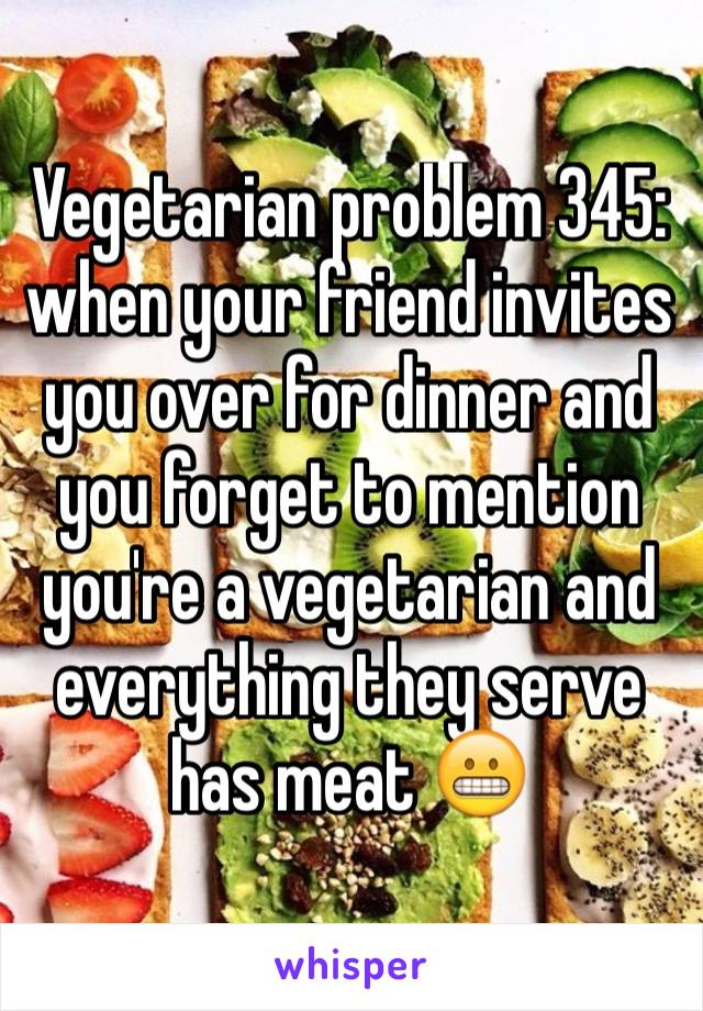 Vegetarian problem 345: when your friend invites you over for dinner and you forget to mention you're a vegetarian and everything they serve has meat 😬