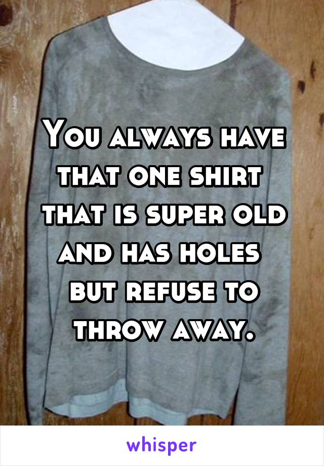 You always have that one shirt  that is super old and has holes  but refuse to throw away.