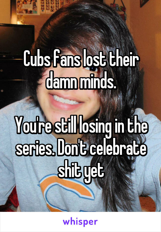 Cubs fans lost their damn minds.  You're still losing in the series. Don't celebrate shit yet