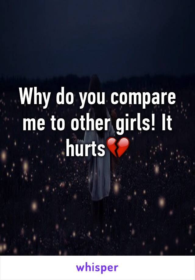 Why do you compare me to other girls! It hurts💔