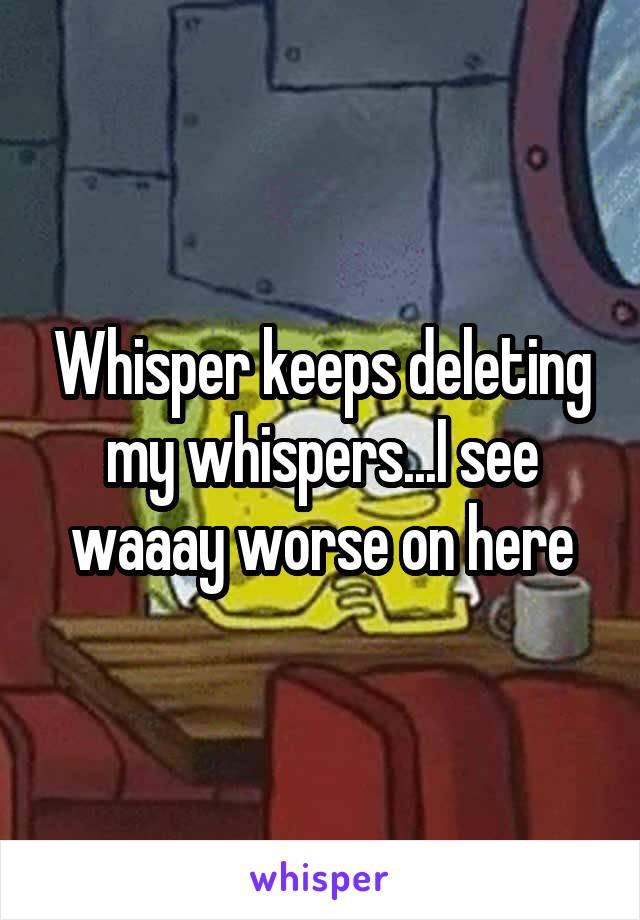 Whisper keeps deleting my whispers...I see waaay worse on here