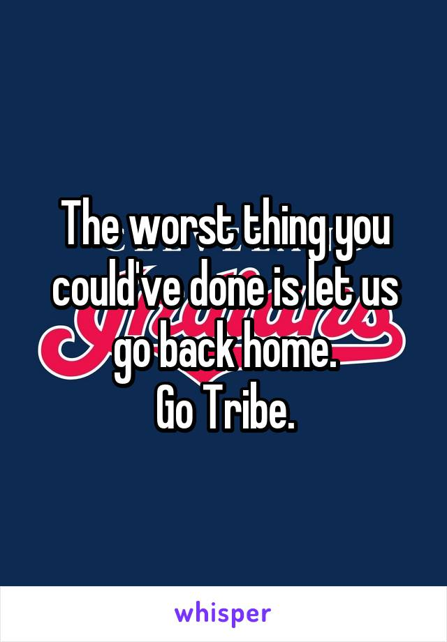 The worst thing you could've done is let us go back home. Go Tribe.