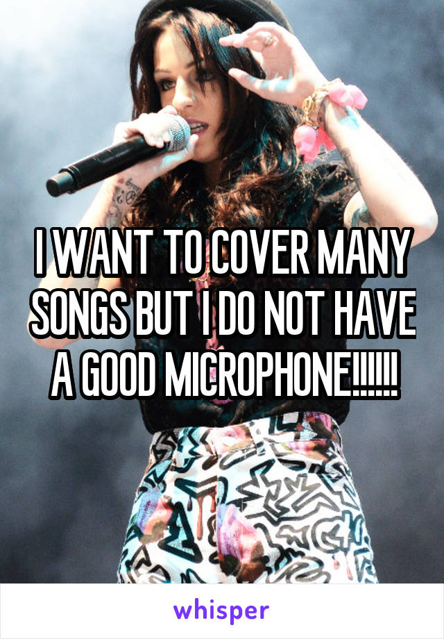 I WANT TO COVER MANY SONGS BUT I DO NOT HAVE A GOOD MICROPHONE!!!!!!