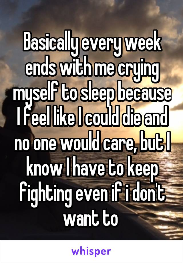 Basically every week ends with me crying myself to sleep because I feel like I could die and no one would care, but I know I have to keep fighting even if i don't want to