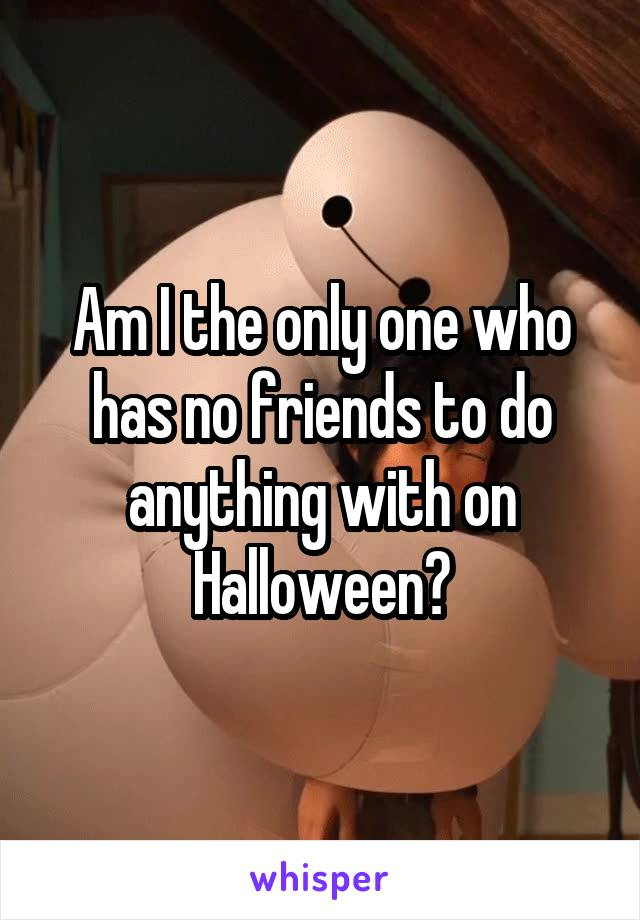 Am I the only one who has no friends to do anything with on Halloween?