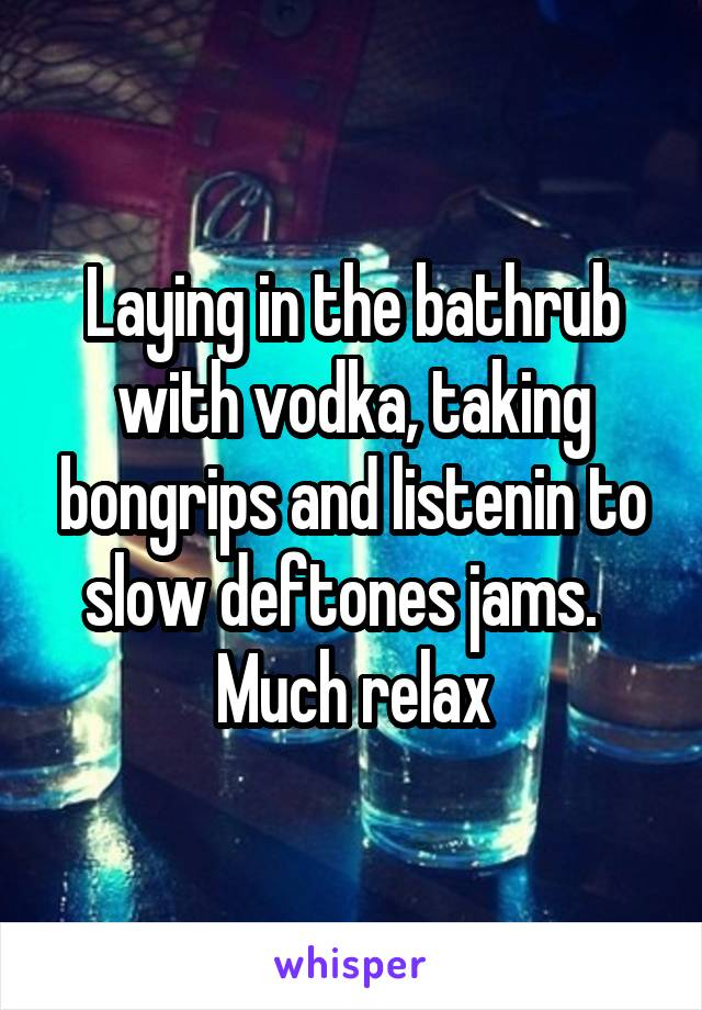 Laying in the bathrub with vodka, taking bongrips and listenin to slow deftones jams.   Much relax