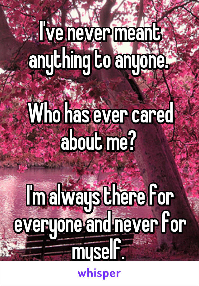 I've never meant anything to anyone.   Who has ever cared about me?   I'm always there for everyone and never for myself.