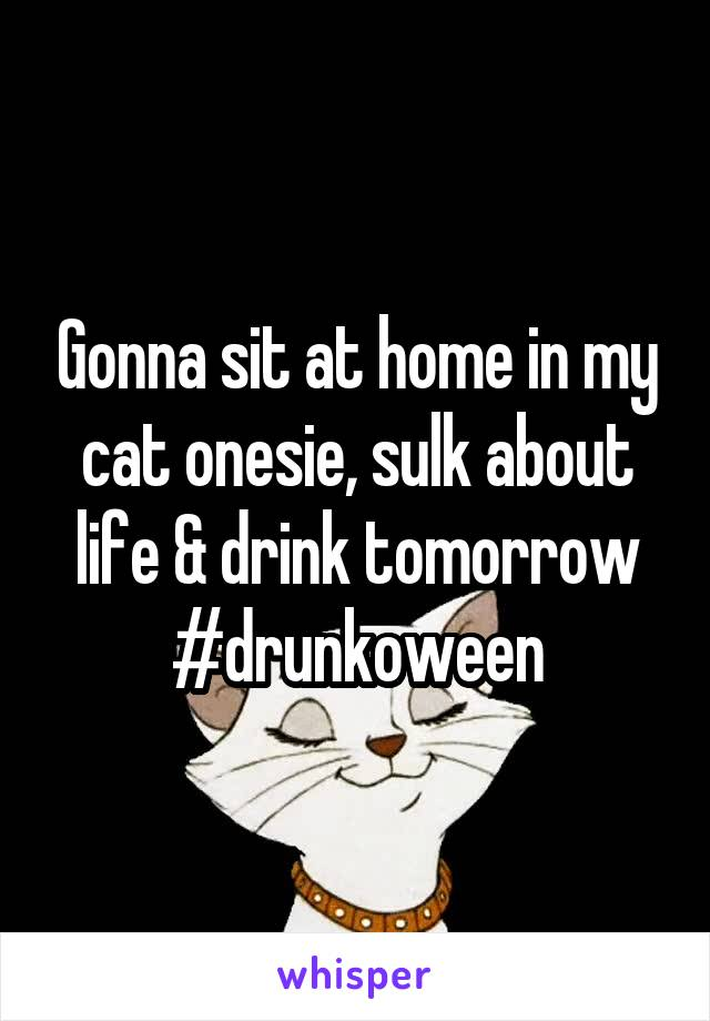 Gonna sit at home in my cat onesie, sulk about life & drink tomorrow #drunkoween