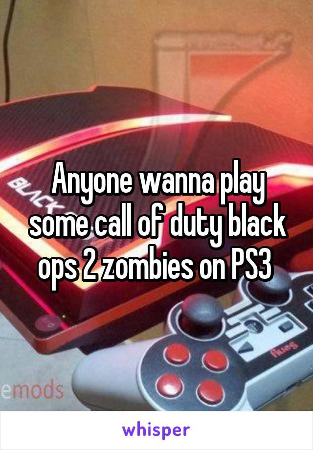 Anyone wanna play some call of duty black ops 2 zombies on PS3
