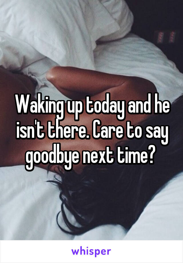 Waking up today and he isn't there. Care to say goodbye next time?