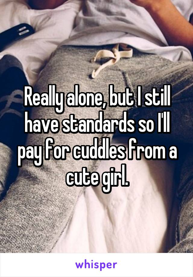 Really alone, but I still have standards so I'll pay for cuddles from a cute girl.