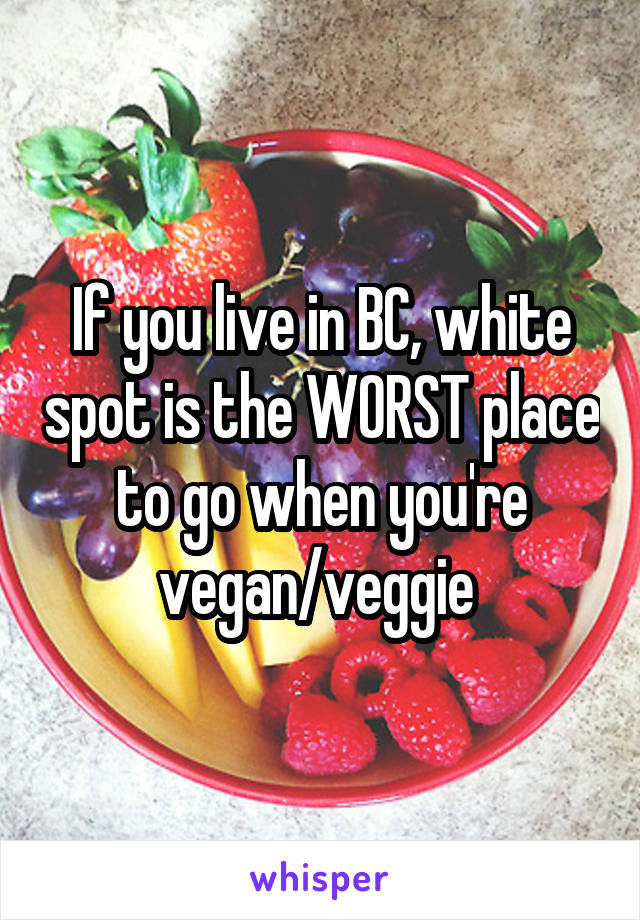 If you live in BC, white spot is the WORST place to go when you're vegan/veggie