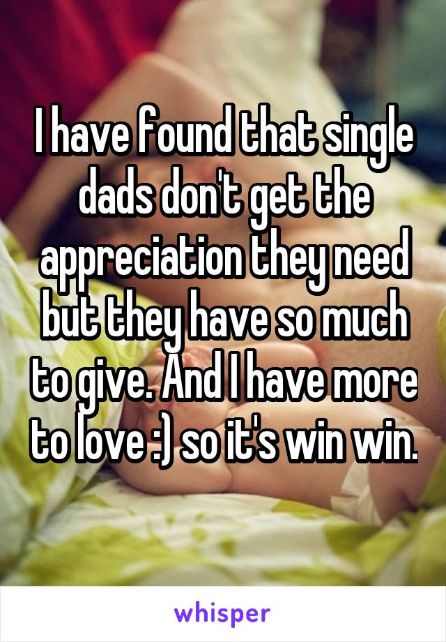 I have found that single dads don't get the appreciation they need but they have so much to give. And I have more to love :) so it's win win.