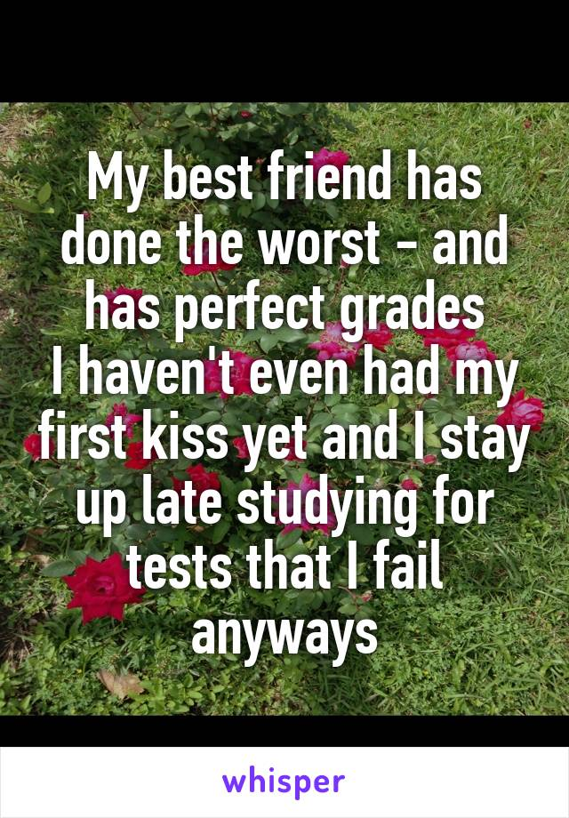 My best friend has done the worst - and has perfect grades I haven't even had my first kiss yet and I stay up late studying for tests that I fail anyways