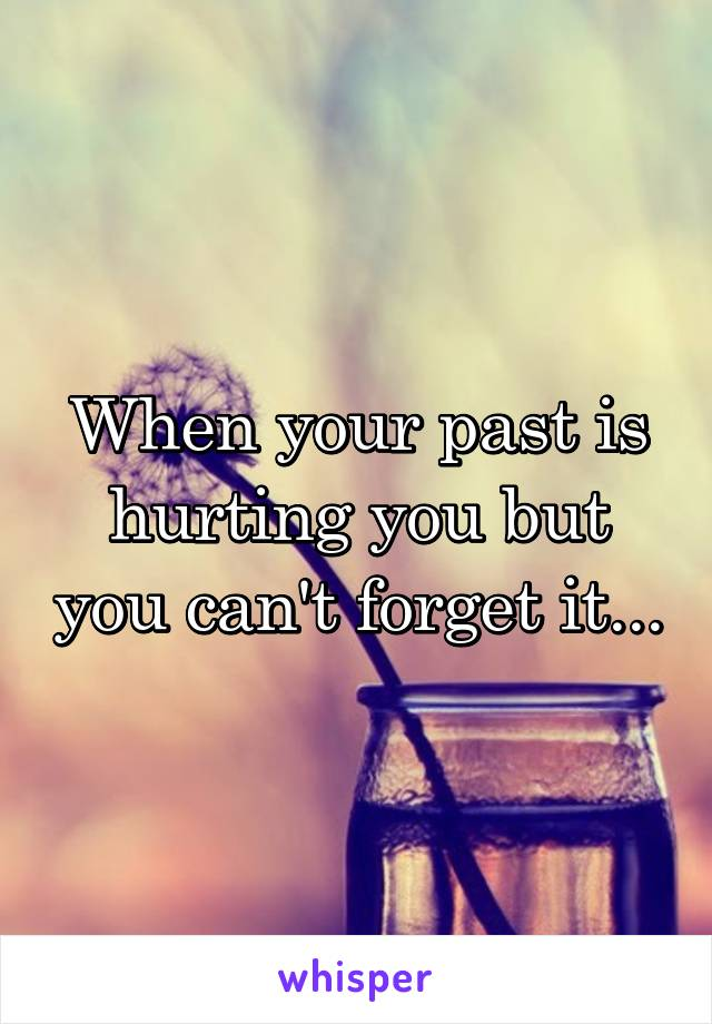 When your past is hurting you but you can't forget it...