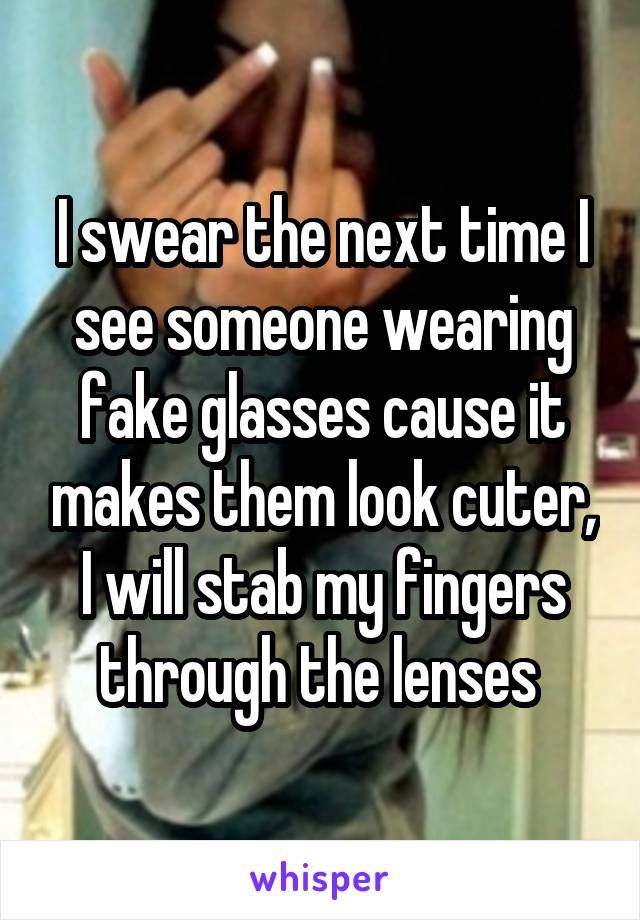 I swear the next time I see someone wearing fake glasses cause it makes them look cuter, I will stab my fingers through the lenses