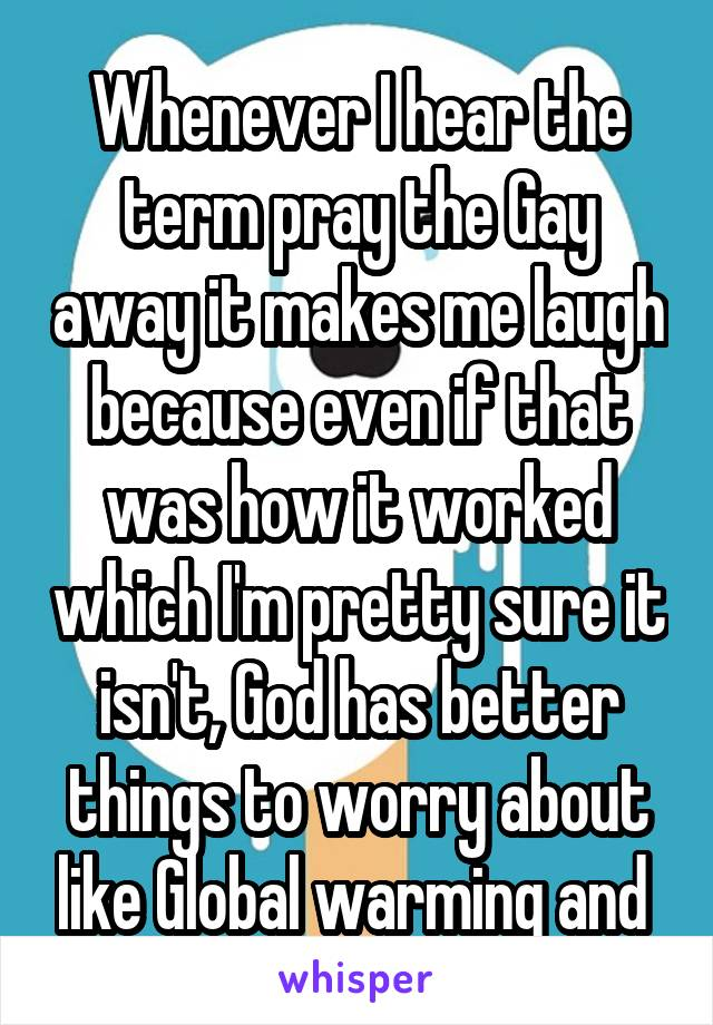 Whenever I hear the term pray the Gay away it makes me laugh because even if that was how it worked which I'm pretty sure it isn't, God has better things to worry about like Global warming and