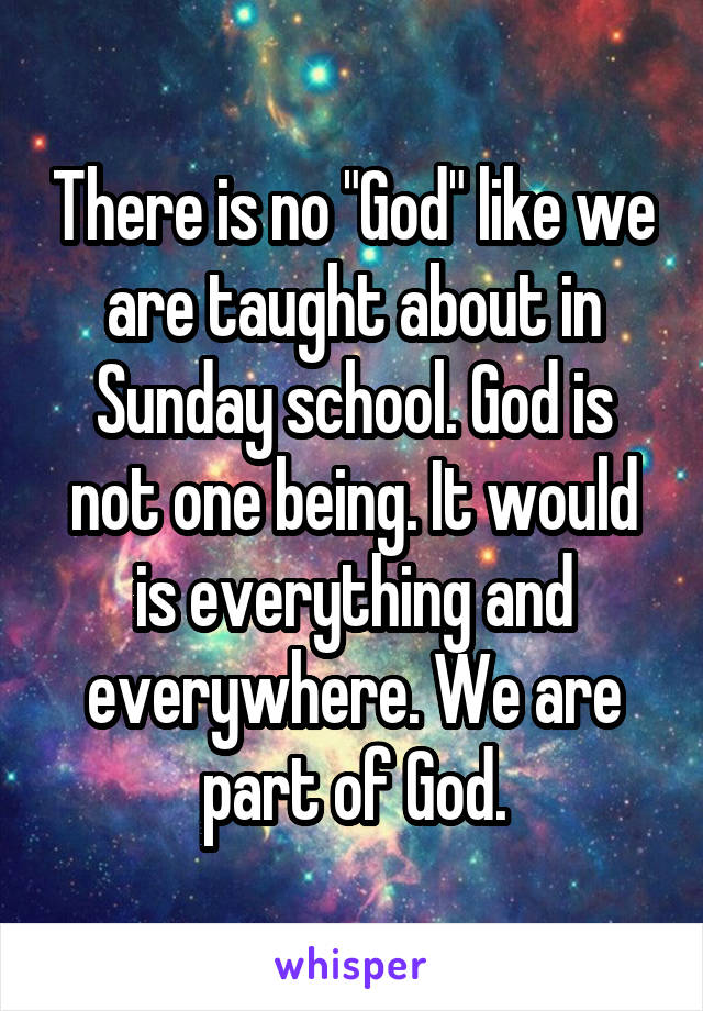 "There is no ""God"" like we are taught about in Sunday school. God is not one being. It would is everything and everywhere. We are part of God."