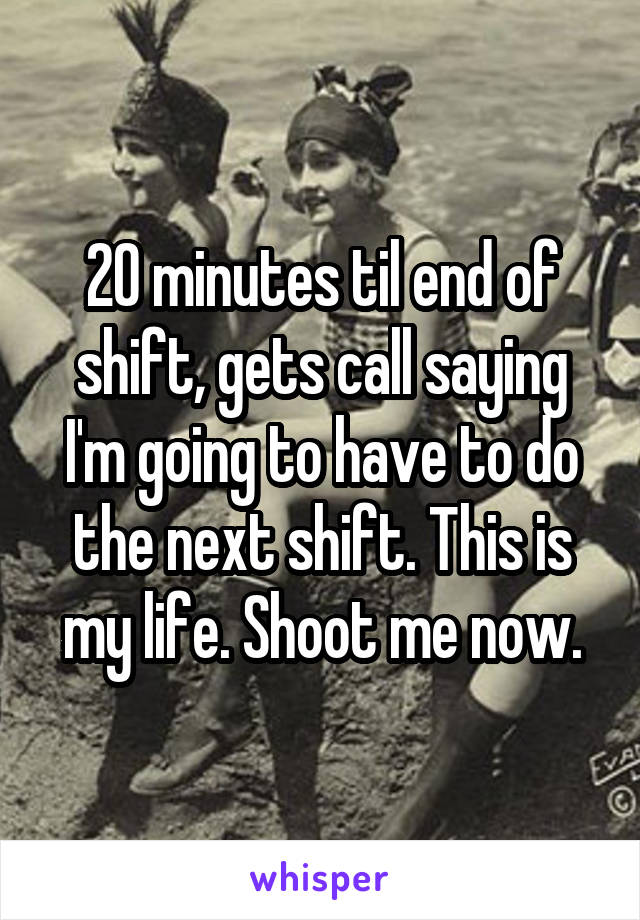 20 minutes til end of shift, gets call saying I'm going to have to do the next shift. This is my life. Shoot me now.