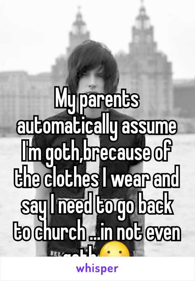 My parents automatically assume I'm goth,brecause of the clothes I wear and say I need to go back to church ...in not even goth😕