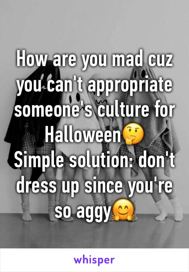 How are you mad cuz you can't appropriate someone's culture for Halloween🤔 Simple solution: don't dress up since you're so aggy🤗