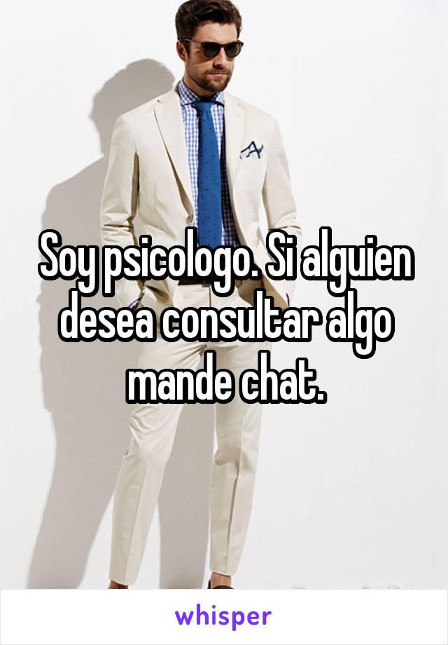 Soy psicologo. Si alguien desea consultar algo mande chat.