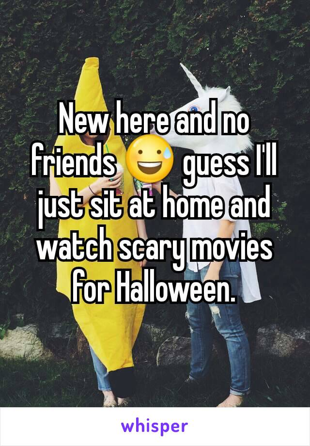 New here and no friends 😅 guess I'll just sit at home and watch scary movies for Halloween.