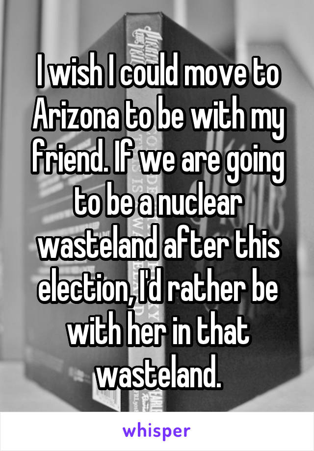 I wish I could move to Arizona to be with my friend. If we are going to be a nuclear wasteland after this election, I'd rather be with her in that wasteland.