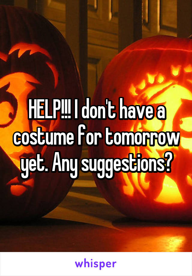 HELP!!! I don't have a costume for tomorrow yet. Any suggestions?