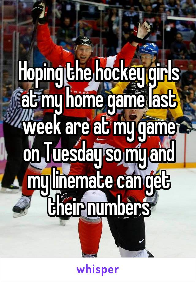 Hoping the hockey girls at my home game last week are at my game on Tuesday so my and my linemate can get their numbers