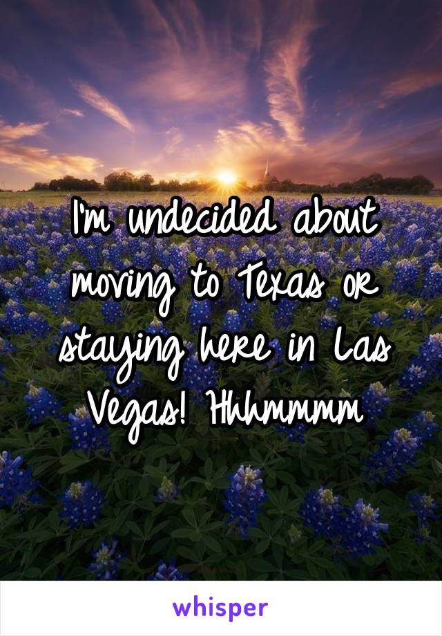 I'm undecided about moving to Texas or staying here in Las Vegas! Hhhmmmm