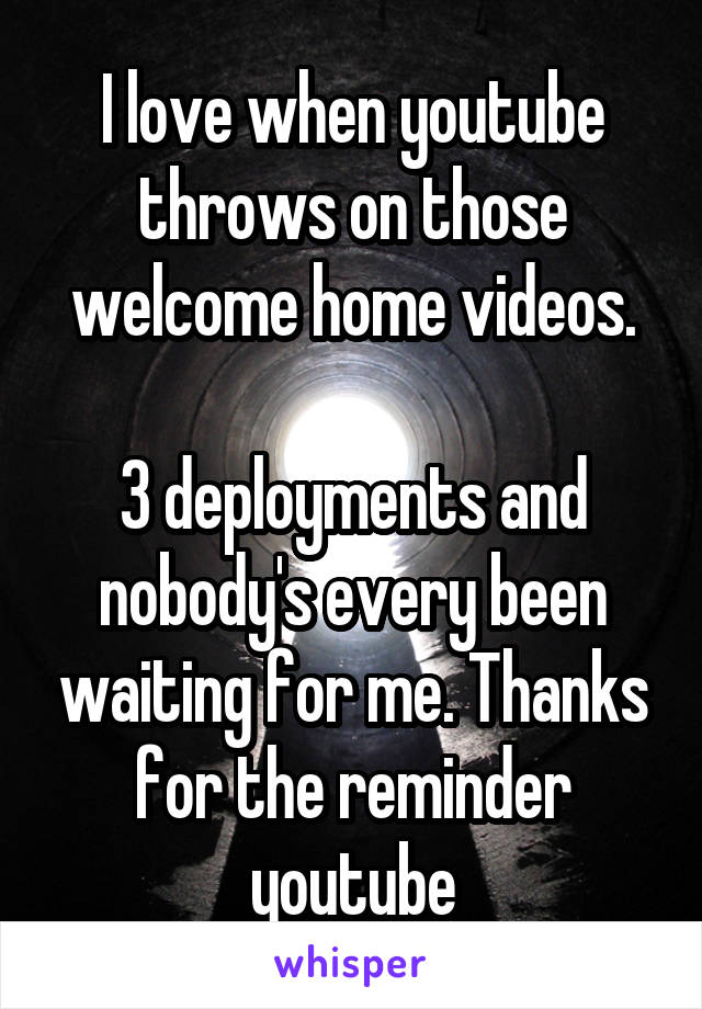 I love when youtube throws on those welcome home videos.  3 deployments and nobody's every been waiting for me. Thanks for the reminder youtube