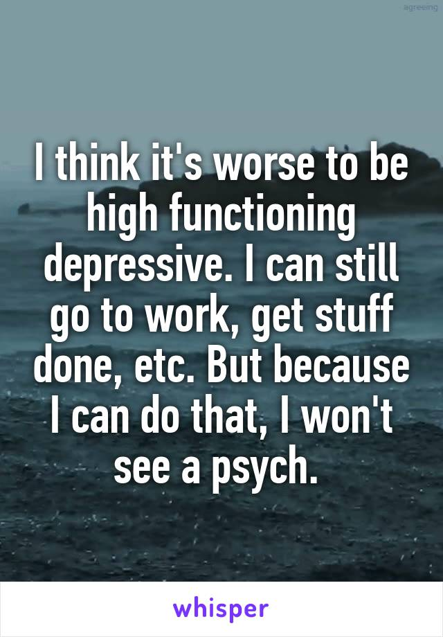 I think it's worse to be high functioning depressive. I can still go to work, get stuff done, etc. But because I can do that, I won't see a psych.