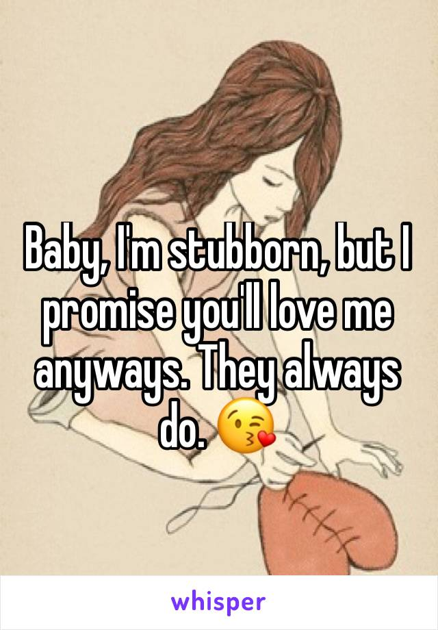Baby, I'm stubborn, but I promise you'll love me anyways. They always do. 😘