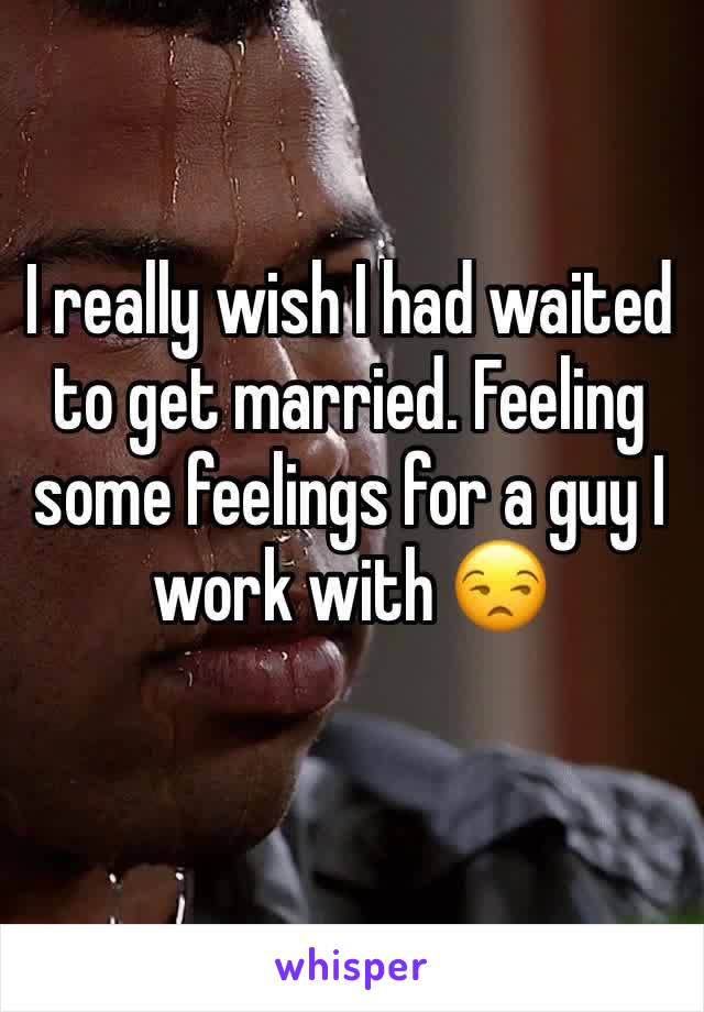 I really wish I had waited to get married. Feeling some feelings for a guy I work with 😒