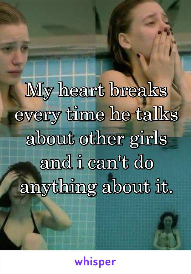 My heart breaks every time he talks about other girls and i can't do anything about it.
