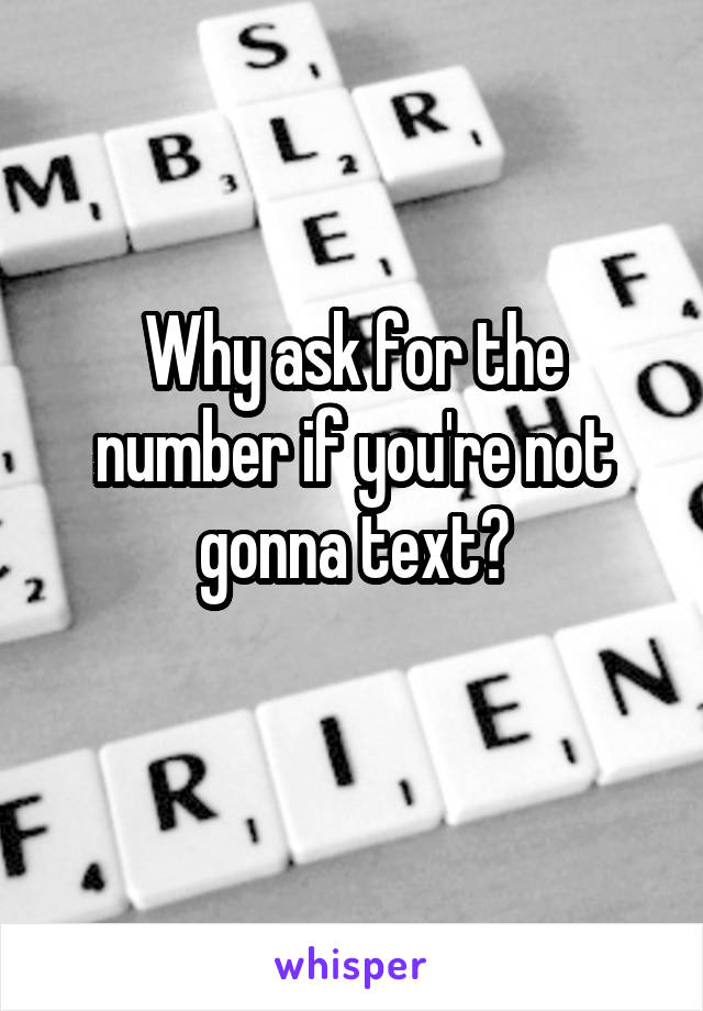 Why ask for the number if you're not gonna text?