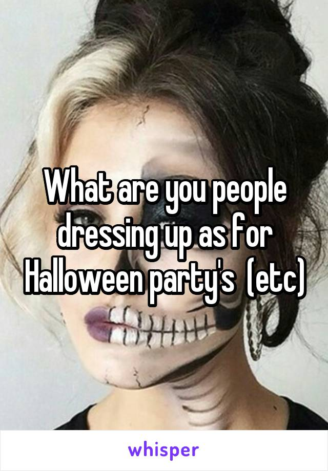 What are you people dressing up as for Halloween party's  (etc)