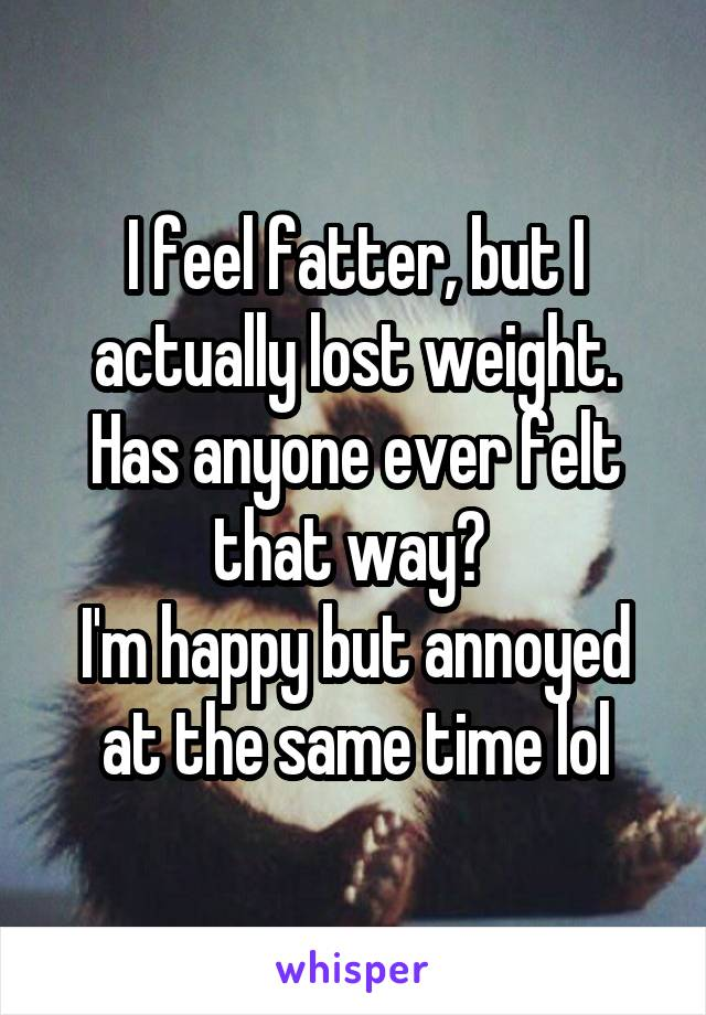 I feel fatter, but I actually lost weight. Has anyone ever felt that way?  I'm happy but annoyed at the same time lol