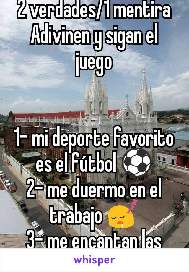 2 verdades/1 mentira Adivinen y sigan el juego   1- mi deporte favorito es el fútbol ⚽ 2- me duermo en el trabajo 😴 3- me encantan las chicas con pecas 😍