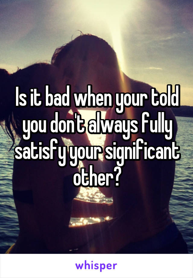 Is it bad when your told you don't always fully satisfy your significant other?