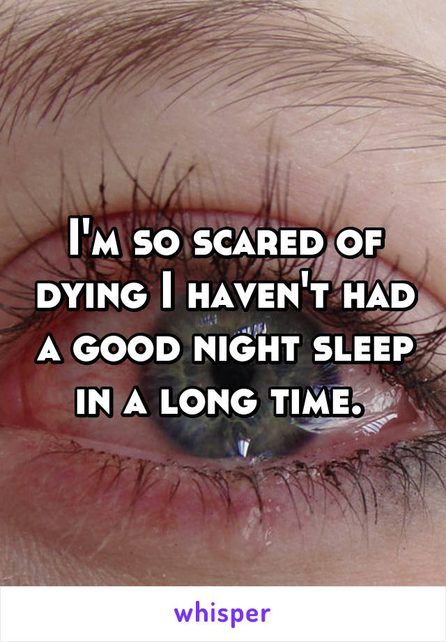 I'm so scared of dying I haven't had a good night sleep in a long time.
