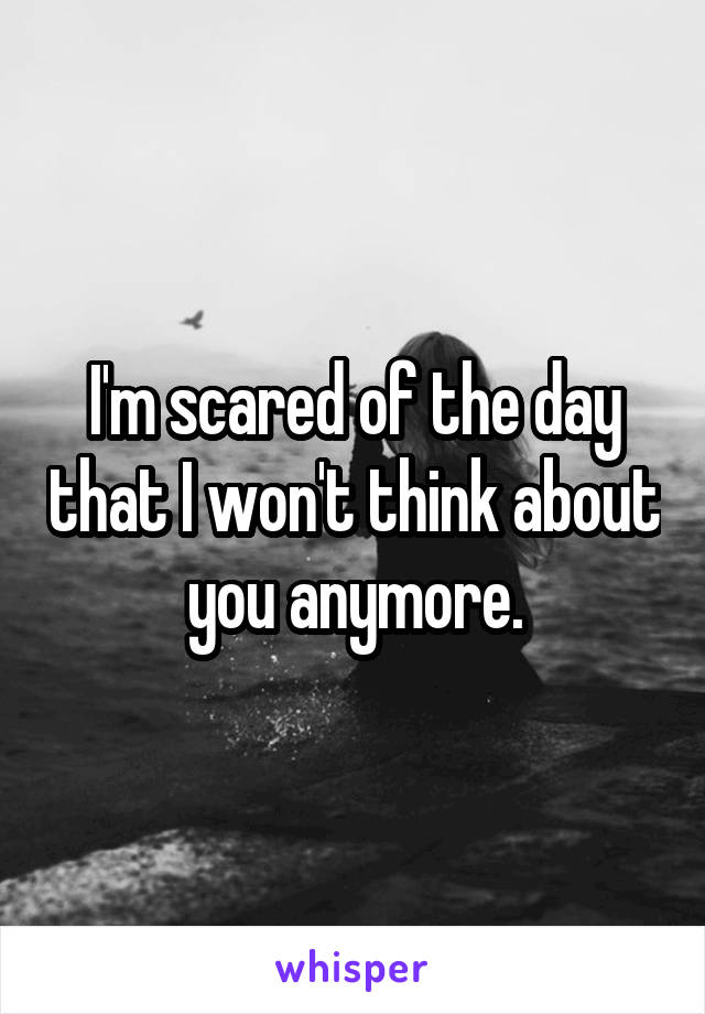 I'm scared of the day that I won't think about you anymore.