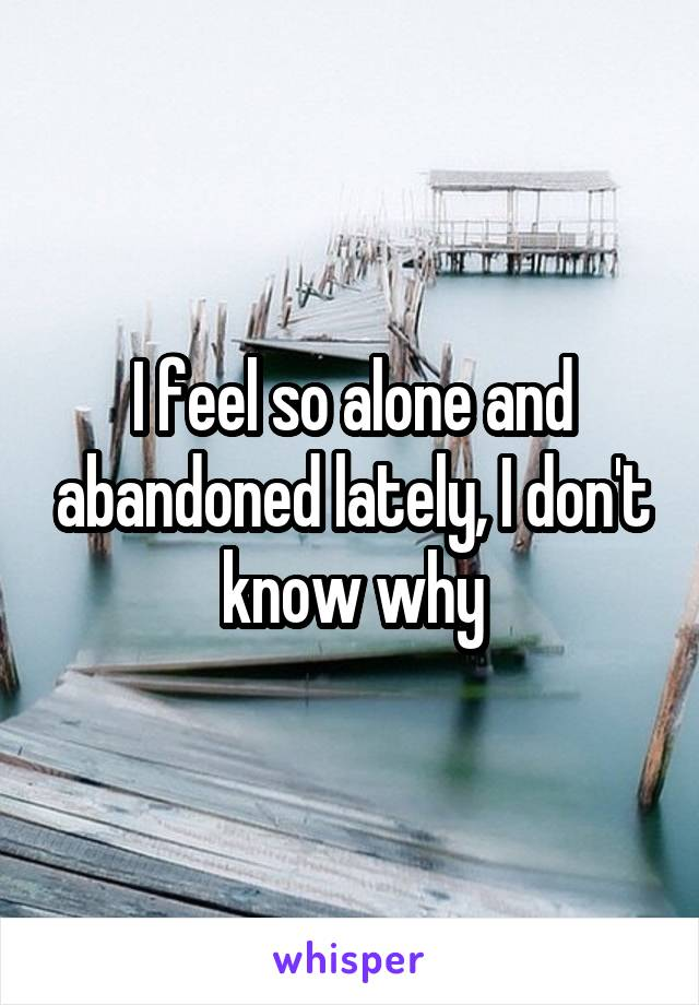 I feel so alone and abandoned lately, I don't know why